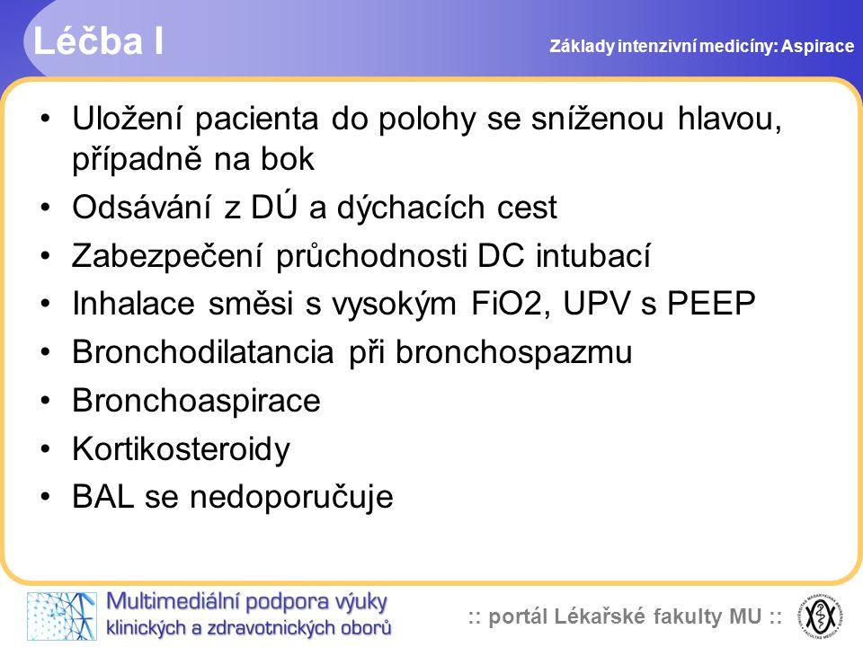 :: portál Lékařské fakulty MU :: •Uložení pacienta do polohy se sníženou hlavou, případně na bok •Odsávání z DÚ a dýchacích cest •Zabezpečení průchodnosti DC intubací •Inhalace směsi s vysokým FiO2, UPV s PEEP •Bronchodilatancia při bronchospazmu •Bronchoaspirace •Kortikosteroidy •BAL se nedoporučuje Léčba I Základy intenzivní medicíny: Aspirace