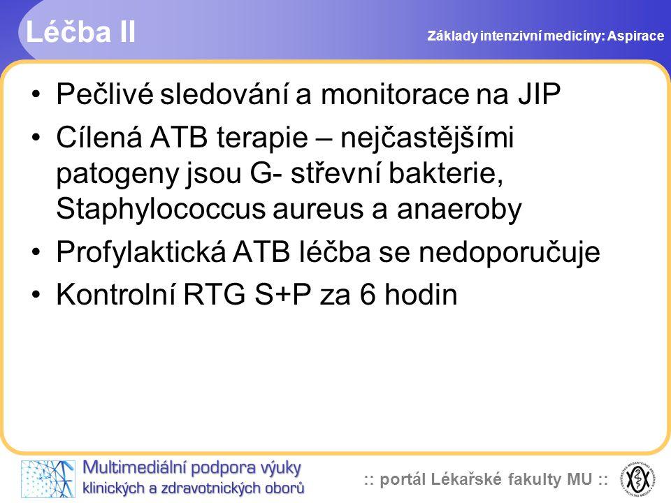 :: portál Lékařské fakulty MU :: •Pečlivé sledování a monitorace na JIP •Cílená ATB terapie – nejčastějšími patogeny jsou G- střevní bakterie, Staphylococcus aureus a anaeroby •Profylaktická ATB léčba se nedoporučuje •Kontrolní RTG S+P za 6 hodin Léčba II Základy intenzivní medicíny: Aspirace