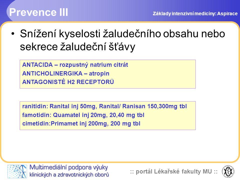 :: portál Lékařské fakulty MU :: •Snížení kyselosti žaludečního obsahu nebo sekrece žaludeční šťávy ANTACIDA – rozpustný natrium citrát ANTICHOLINERGIKA – atropin ANTAGONISTÉ H2 RECEPTORŮ ranitidin: Ranital inj 50mg, Ranital/ Ranisan 150,300mg tbl famotidin: Quamatel inj 20mg, 20,40 mg tbl cimetidin:Primamet inj 200mg, 200 mg tbl Prevence III Základy intenzivní medicíny: Aspirace