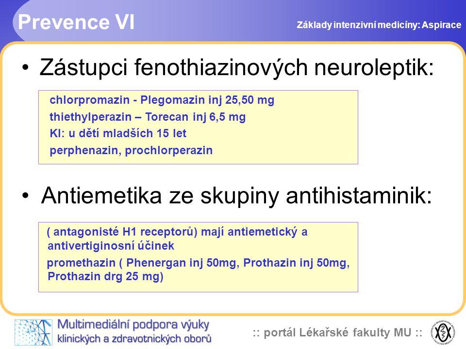 :: portál Lékařské fakulty MU :: •Zástupci fenothiazinových neuroleptik: chlorpromazin - Plegomazin inj 25,50 mg thiethylperazin – Torecan inj 6,5 mg KI: u dětí mladších 15 let perphenazin, prochlorperazin ( antagonisté H1 receptorů) mají antiemetický a antivertiginosní účinek promethazin ( Phenergan inj 50mg, Prothazin inj 50mg, Prothazin drg 25 mg) • Antiemetika ze skupiny antihistaminik: Prevence VI Základy intenzivní medicíny: Aspirace