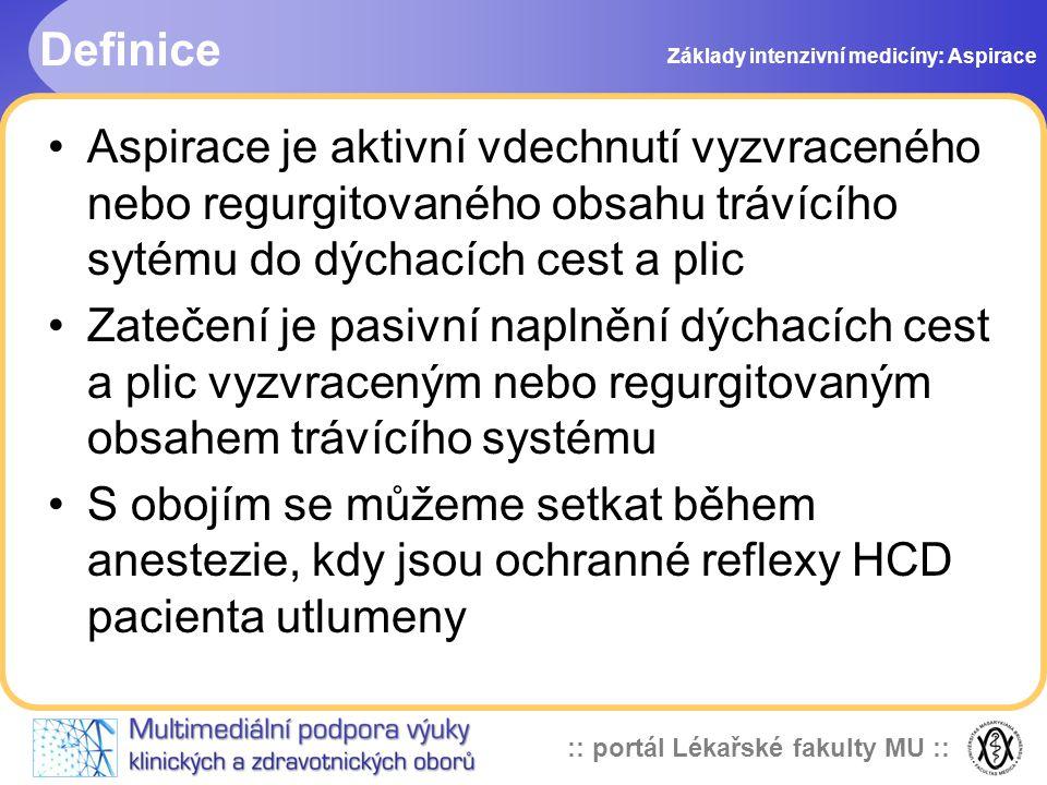:: portál Lékařské fakulty MU :: Definice •Aspirace je aktivní vdechnutí vyzvraceného nebo regurgitovaného obsahu trávícího sytému do dýchacích cest a plic •Zatečení je pasivní naplnění dýchacích cest a plic vyzvraceným nebo regurgitovaným obsahem trávícího systému •S obojím se můžeme setkat během anestezie, kdy jsou ochranné reflexy HCD pacienta utlumeny Základy intenzivní medicíny: Aspirace