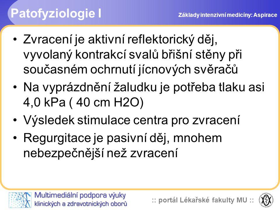:: portál Lékařské fakulty MU :: Patofyziologie I •Zvracení je aktivní reflektorický děj, vyvolaný kontrakcí svalů břišní stěny při současném ochrnutí jícnových svěračů •Na vyprázdnění žaludku je potřeba tlaku asi 4,0 kPa ( 40 cm H2O) •Výsledek stimulace centra pro zvracení •Regurgitace je pasivní děj, mnohem nebezpečnější než zvracení Základy intenzivní medicíny: Aspirace