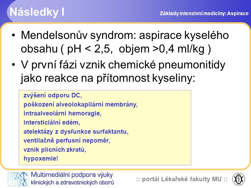 :: portál Lékařské fakulty MU :: •Mendelsonův syndrom: aspirace kyselého obsahu ( pH 0,4 ml/kg ) •V první fázi vznik chemické pneumonitidy jako reakce na přítomnost kyseliny: zvýšení odporu DC, poškození alveolokapilární membrány, intraalveolární hemoragie, intersticiální edém, atelektázy z dysfunkce surfaktantu, ventilačně perfusní nepoměr, vznik plicních zkratů, hypoxemie.