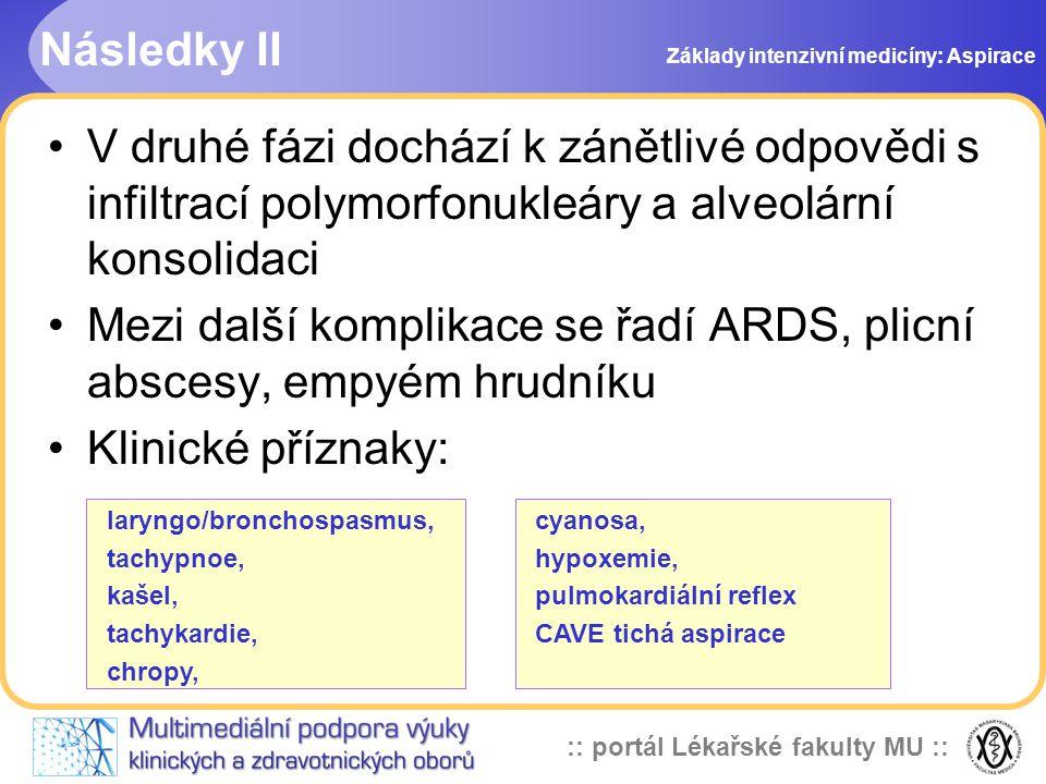 :: portál Lékařské fakulty MU :: •V druhé fázi dochází k zánětlivé odpovědi s infiltrací polymorfonukleáry a alveolární konsolidaci •Mezi další komplikace se řadí ARDS, plicní abscesy, empyém hrudníku •Klinické příznaky: laryngo/bronchospasmus, tachypnoe, kašel, tachykardie, chropy, cyanosa, hypoxemie, pulmokardiální reflex CAVE tichá aspirace Následky II Základy intenzivní medicíny: Aspirace