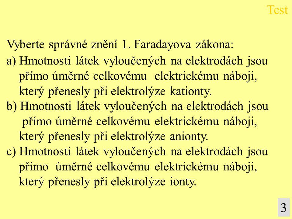 Vyberte správné znění 1. Faradayova zákona: a) Hmotnosti látek vyloučených na elektrodách jsou přímo úměrné celkovému elektrickému náboji, který přene