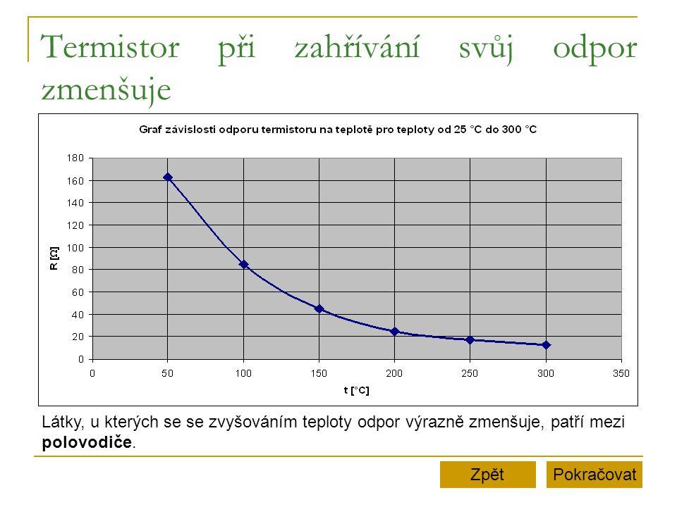 Termistor při zahřívání svůj odpor zmenšuje PokračovatZpět Látky, u kterých se se zvyšováním teploty odpor výrazně zmenšuje, patří mezi polovodiče.