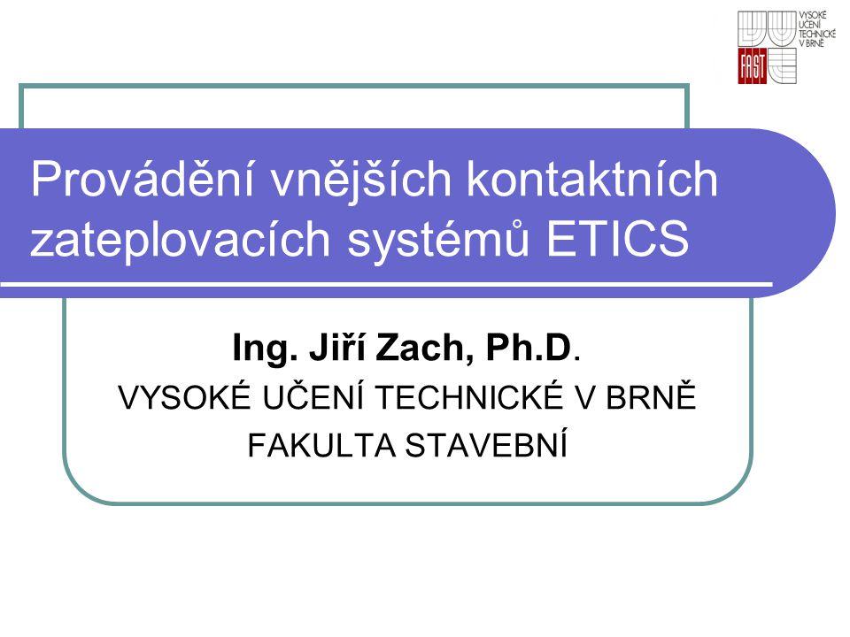Provádění vnějších kontaktních zateplovacích systémů ETICS Ing. Jiří Zach, Ph.D. VYSOKÉ UČENÍ TECHNICKÉ V BRNĚ FAKULTA STAVEBNÍ