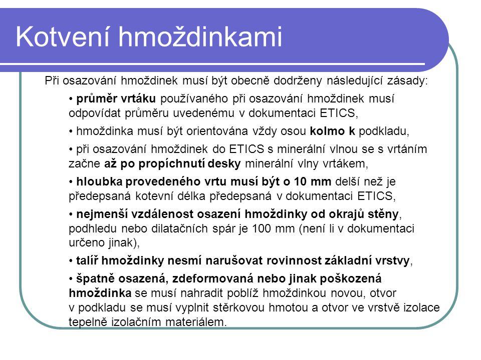 Kotvení hmoždinkami Při osazování hmoždinek musí být obecně dodrženy následující zásady: • průměr vrtáku používaného při osazování hmoždinek musí odpovídat průměru uvedenému v dokumentaci ETICS, • hmoždinka musí být orientována vždy osou kolmo k podkladu, • při osazování hmoždinek do ETICS s minerální vlnou se s vrtáním začne až po propíchnutí desky minerální vlny vrtákem, • hloubka provedeného vrtu musí být o 10 mm delší než je předepsaná kotevní délka předepsaná v dokumentaci ETICS, • nejmenší vzdálenost osazení hmoždinky od okrajů stěny, podhledu nebo dilatačních spár je 100 mm (není li v dokumentaci určeno jinak), • talíř hmoždinky nesmí narušovat rovinnost základní vrstvy, • špatně osazená, zdeformovaná nebo jinak poškozená hmoždinka se musí nahradit poblíž hmoždinkou novou, otvor v podkladu se musí vyplnit stěrkovou hmotou a otvor ve vrstvě izolace tepelně izolačním materiálem.