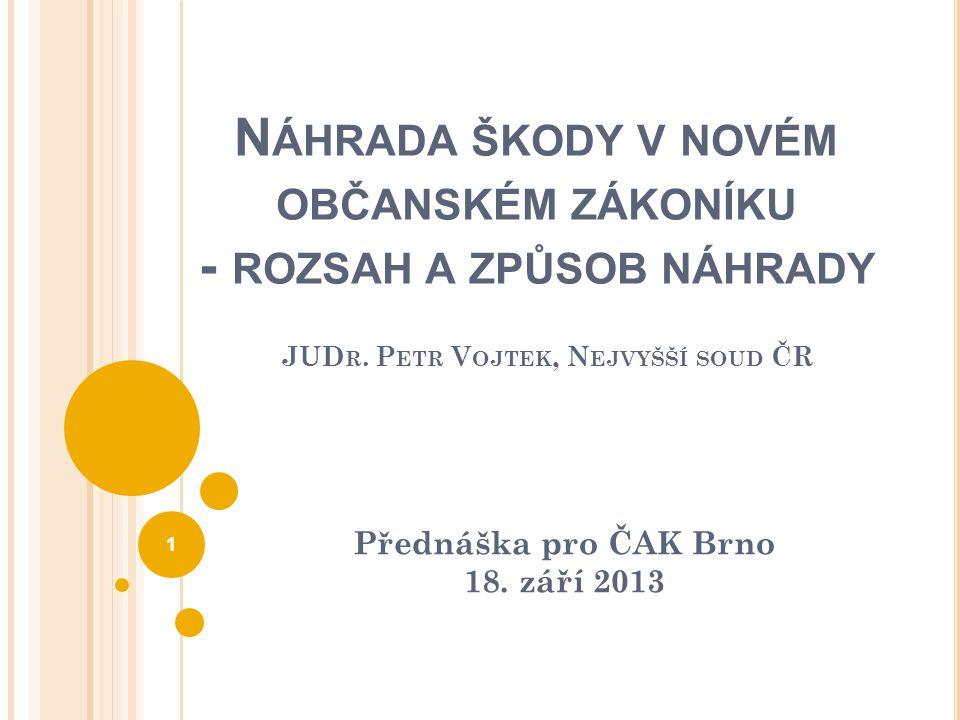 N ÁHRADA ŠKODY V NOVÉM OBČANSKÉM ZÁKONÍKU - ROZSAH A ZPŮSOB NÁHRADY JUD R. P ETR V OJTEK, N EJVYŠŠÍ SOUD ČR Přednáška pro ČAK Brno 18. září 2013 1