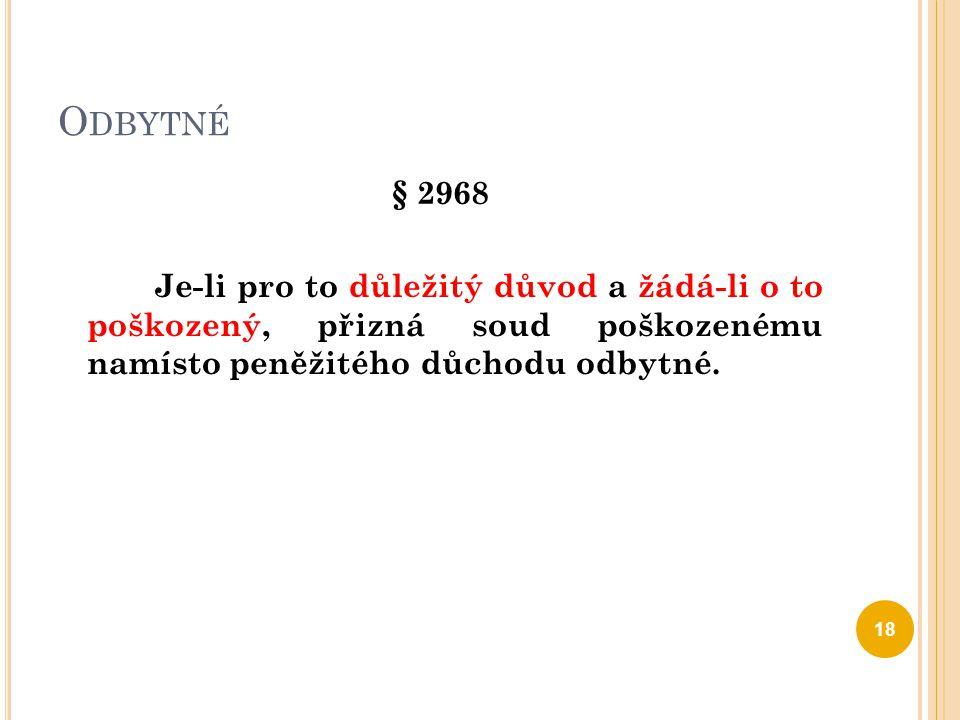 O DBYTNÉ § 2968 Je-li pro to důležitý důvod a žádá-li o to poškozený, přizná soud poškozenému namísto peněžitého důchodu odbytné. 18