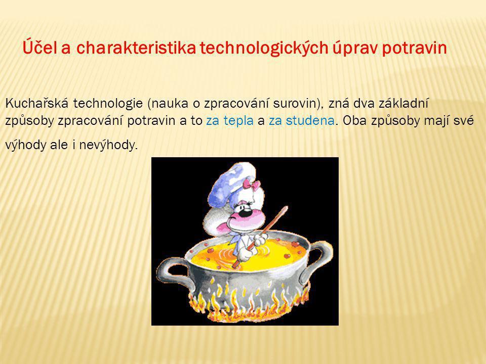 Účel a charakteristika technologických úprav potravin Kuchařská technologie (nauka o zpracování surovin), zná dva základní způsoby zpracování potravin a to za tepla a za studena.
