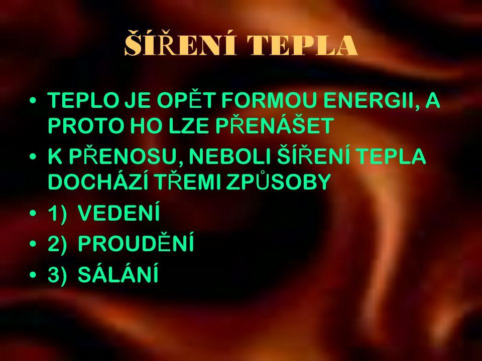 ŠÍ Ř ENÍ TEPLA •TEPLO JE OP Ě T FORMOU ENERGII, A PROTO HO LZE P Ř ENÁŠET •K P Ř ENOSU, NEBOLI ŠÍ Ř ENÍ TEPLA DOCHÁZÍ T Ř EMI ZP Ů SOBY •1)VEDENÍ •2)PROUD Ě NÍ •3) SÁLÁNÍ