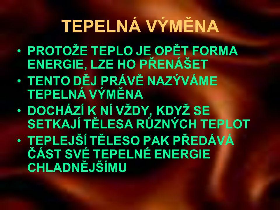 TEPELNÁ VÝMĚNA •PROTOŽE TEPLO JE OPĚT FORMA ENERGIE, LZE HO PŘENÁŠET •TENTO DĚJ PRÁVĚ NAZÝVÁME TEPELNÁ VÝMĚNA •DOCHÁZÍ K NÍ VŽDY, KDYŽ SE SETKAJÍ TĚLESA RŮZNÝCH TEPLOT •TEPLEJŠÍ TĚLESO PAK PŘEDÁVÁ ČÁST SVÉ TEPELNÉ ENERGIE CHLADNĚJŠÍMU