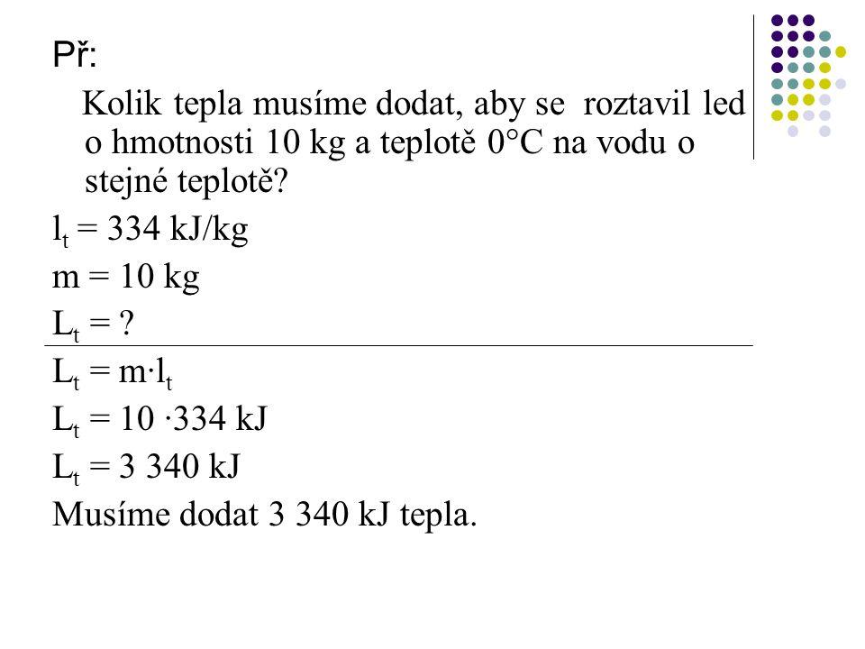 Př: Kolik tepla musíme dodat, aby se roztavil led o hmotnosti 10 kg a teplotě 0°C na vodu o stejné teplotě.