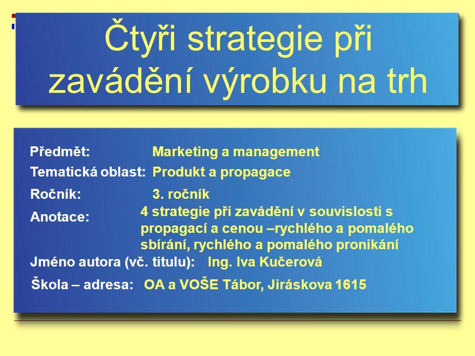 4 strategie při zavádění výrobku na trh Posuzujeme intenzitu propagace (vysoká, nízká) a cenu (vysoká, nízká)  strategie rychlého sbírání (Rapid Skimming)  strategie pomalého sbírání (Slow Skimming)  strategie rychlého pronikání (Rapid Penetration)  strategie pomalého pronikání (Slow Penetration)