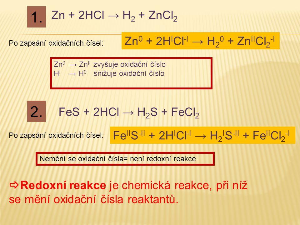 Zn + 2HCl → H 2 + ZnCl 2 FeS + 2HCl → H 2 S + FeCl 2 1. 2. Zn 0 + 2H I Cl -I → H 2 0 + Zn II Cl 2 -I Po zapsání oxidačních čísel: Fe II S -II + 2H I C