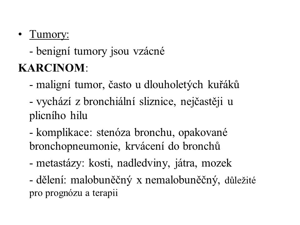 •Tumory: - benigní tumory jsou vzácné KARCINOM: - maligní tumor, často u dlouholetých kuřáků - vychází z bronchiální sliznice, nejčastěji u plicního h