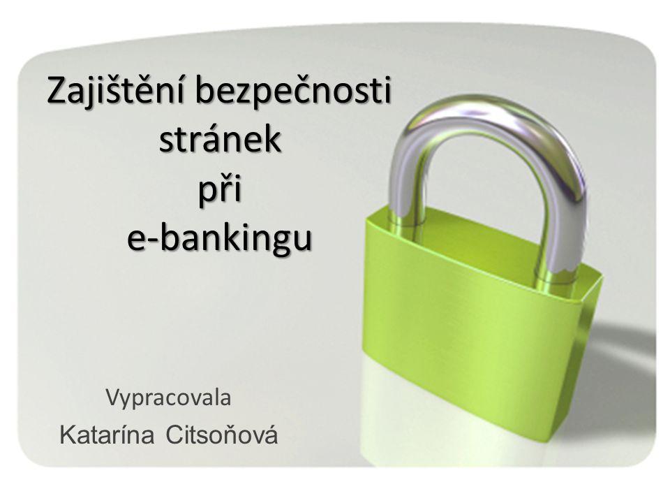 Zajištění bezpečnosti stránek při e-bankingu Vypracovala Katarína Citsoňová