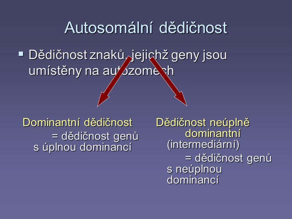 Autosomální dědičnost  Dědičnost znaků, jejichž geny jsou umístěny na autozomech Dominantní dědičnost = dědičnost genů s úplnou dominancí Dědičnost neúplně dominantní (intermediární) = dědičnost genů s neúplnou dominancí