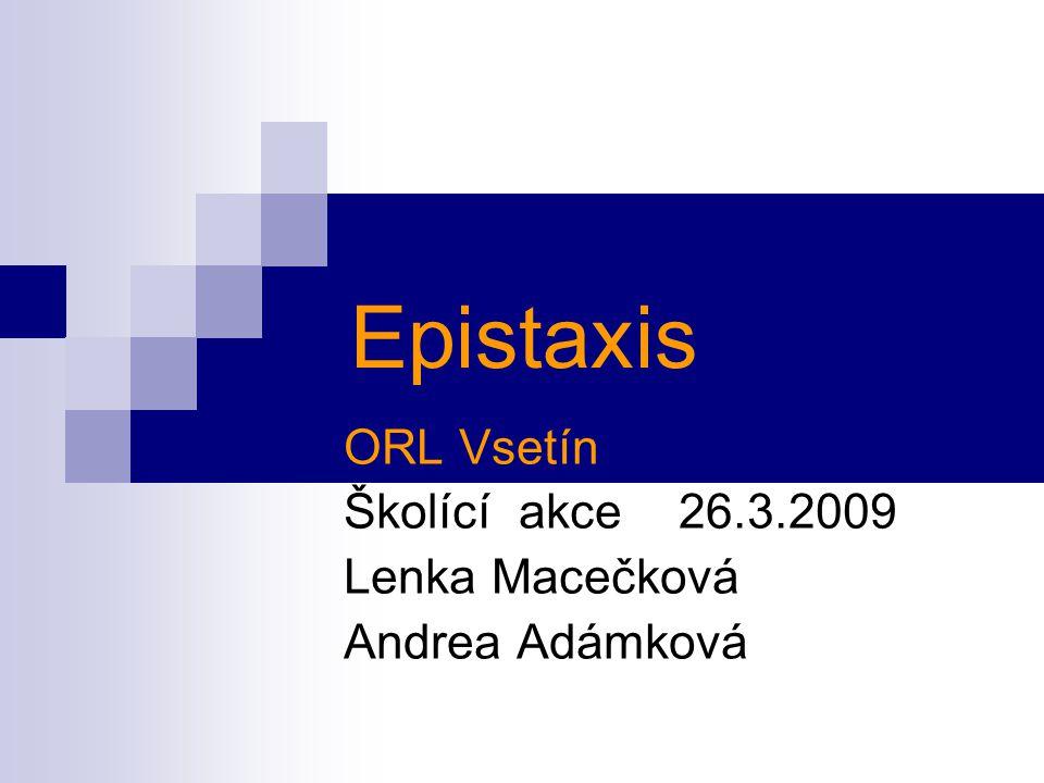 Epistaxis ORL Vsetín Školící akce 26.3.2009 Lenka Macečková Andrea Adámková