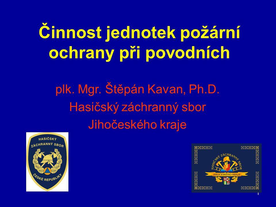1 Činnost jednotek požární ochrany při povodních plk. Mgr. Štěpán Kavan, Ph.D. Hasičský záchranný sbor Jihočeského kraje