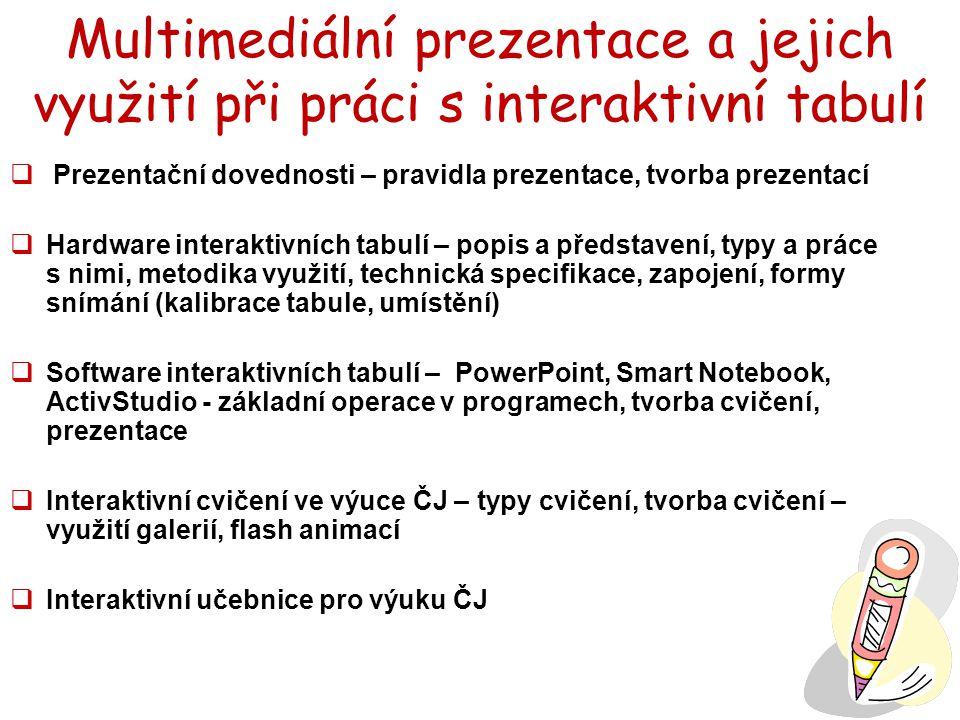 Multimediální prezentace a jejich využití při práci s interaktivní tabulí  Prezentační dovednosti – pravidla prezentace, tvorba prezentací  Hardware interaktivních tabulí – popis a představení, typy a práce s nimi, metodika využití, technická specifikace, zapojení, formy snímání (kalibrace tabule, umístění)  Software interaktivních tabulí – PowerPoint, Smart Notebook, ActivStudio - základní operace v programech, tvorba cvičení, prezentace  Interaktivní cvičení ve výuce ČJ – typy cvičení, tvorba cvičení – využití galerií, flash animací  Interaktivní učebnice pro výuku ČJ