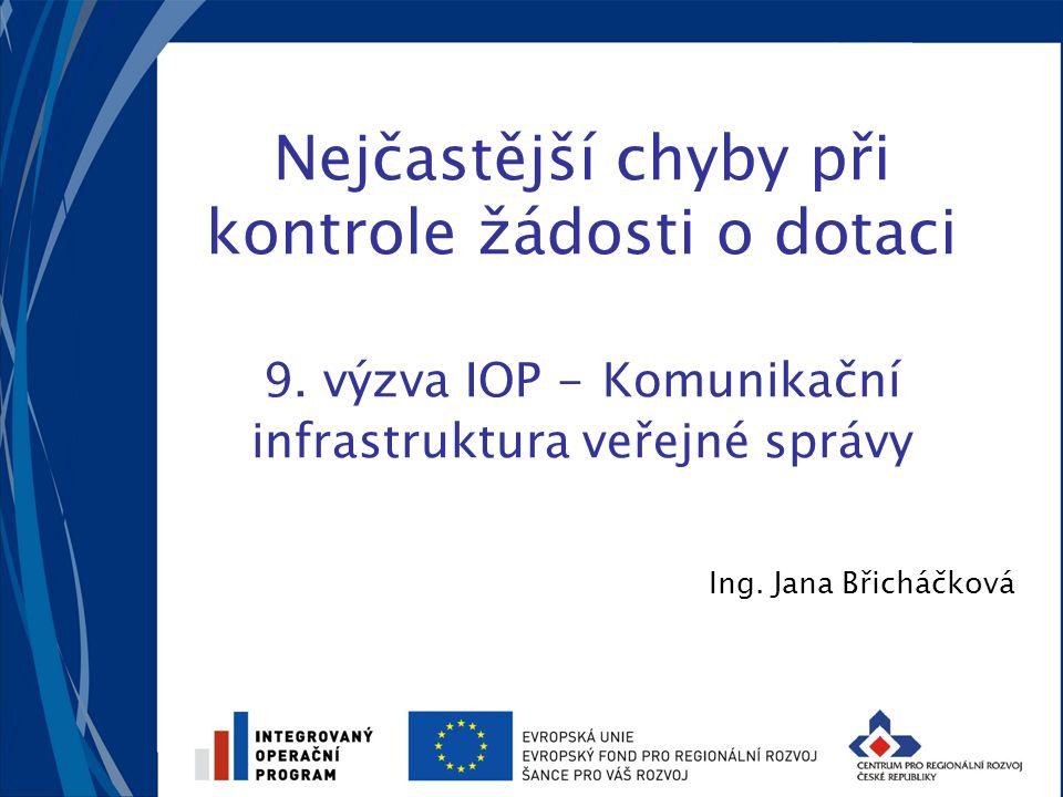 Nejčastější chyby při kontrole žádosti o dotaci 9. výzva IOP - Komunikační infrastruktura veřejné správy Ing. Jana Břicháčková
