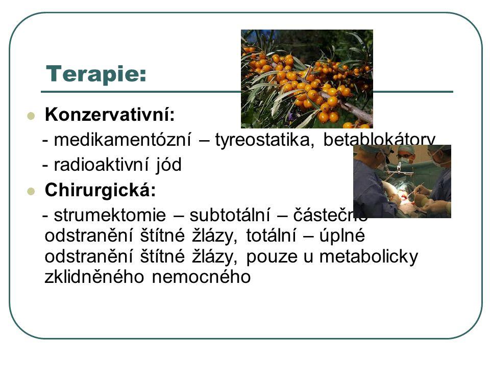 Terapie:  Konzervativní: - medikamentózní – tyreostatika, betablokátory - radioaktivní jód  Chirurgická: - strumektomie – subtotální – částečné odstranění štítné žlázy, totální – úplné odstranění štítné žlázy, pouze u metabolicky zklidněného nemocného