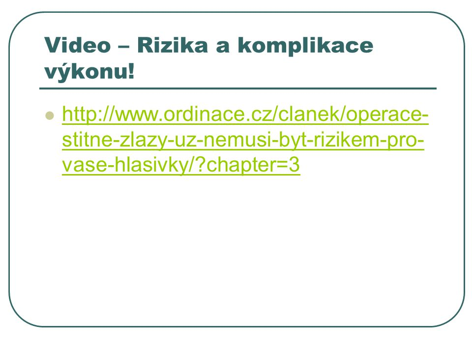 Video – Rizika a komplikace výkonu!  http://www.ordinace.cz/clanek/operace- stitne-zlazy-uz-nemusi-byt-rizikem-pro- vase-hlasivky/?chapter=3 http://w