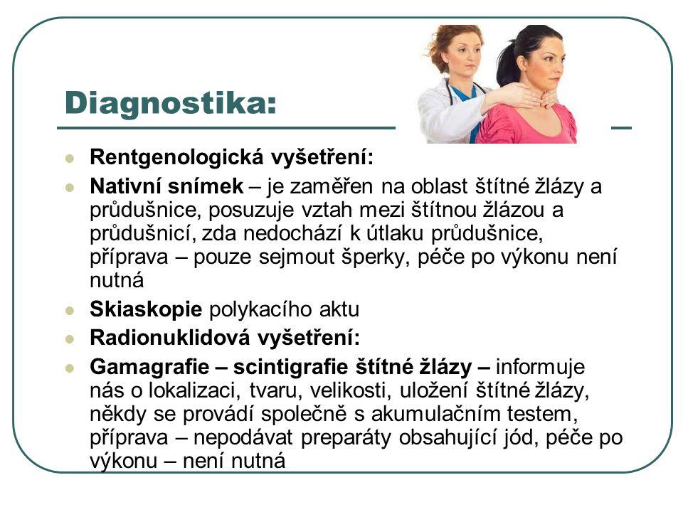 Diagnostika:  Rentgenologická vyšetření:  Nativní snímek – je zaměřen na oblast štítné žlázy a průdušnice, posuzuje vztah mezi štítnou žlázou a průdušnicí, zda nedochází k útlaku průdušnice, příprava – pouze sejmout šperky, péče po výkonu není nutná  Skiaskopie polykacího aktu  Radionuklidová vyšetření:  Gamagrafie – scintigrafie štítné žlázy – informuje nás o lokalizaci, tvaru, velikosti, uložení štítné žlázy, někdy se provádí společně s akumulačním testem, příprava – nepodávat preparáty obsahující jód, péče po výkonu – není nutná