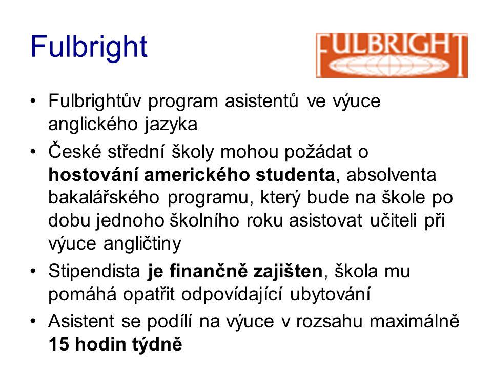Fulbright •Fulbrightův program asistentů ve výuce anglického jazyka •České střední školy mohou požádat o hostování amerického studenta, absolventa bakalářského programu, který bude na škole po dobu jednoho školního roku asistovat učiteli při výuce angličtiny •Stipendista je finančně zajišten, škola mu pomáhá opatřit odpovídající ubytování •Asistent se podílí na výuce v rozsahu maximálně 15 hodin týdně