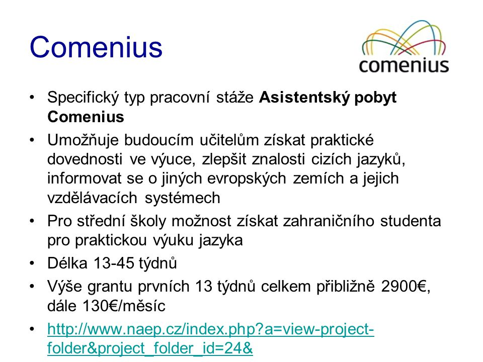 Comenius •Specifický typ pracovní stáže Asistentský pobyt Comenius •Umožňuje budoucím učitelům získat praktické dovednosti ve výuce, zlepšit znalosti cizích jazyků, informovat se o jiných evropských zemích a jejich vzdělávacích systémech •Pro střední školy možnost získat zahraničního studenta pro praktickou výuku jazyka •Délka 13-45 týdnů •Výše grantu prvních 13 týdnů celkem přibližně 2900€, dále 130€/měsíc •http://www.naep.cz/index.php?a=view-project- folder&project_folder_id=24&http://www.naep.cz/index.php?a=view-project- folder&project_folder_id=24&