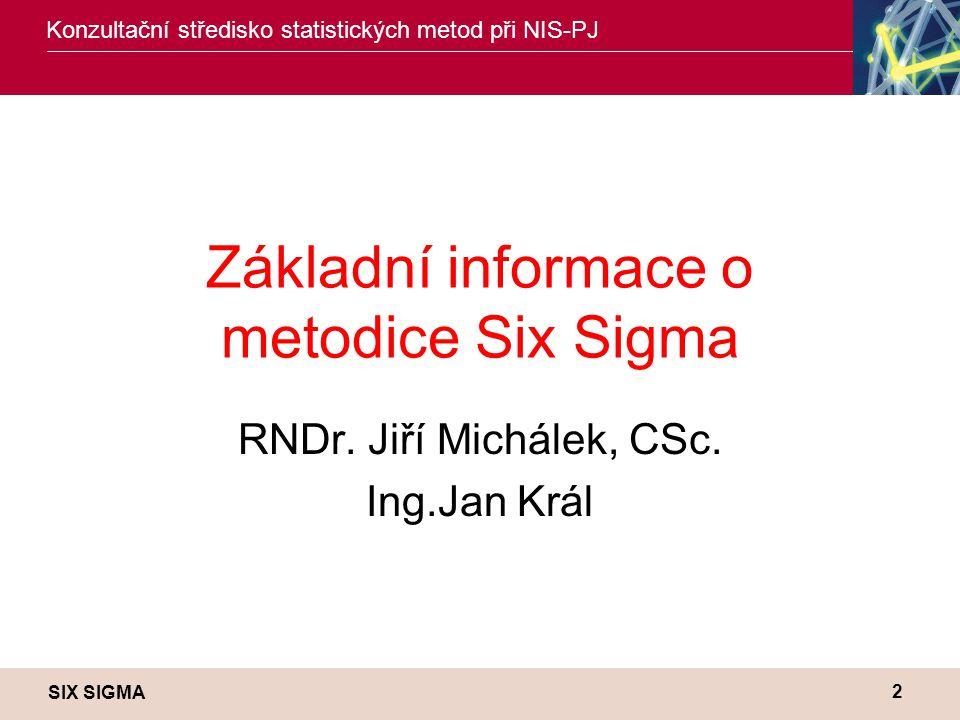 SIX SIGMA Konzultační středisko statistických metod při NIS-PJ 2 Základní informace o metodice Six Sigma RNDr. Jiří Michálek, CSc. Ing.Jan Král