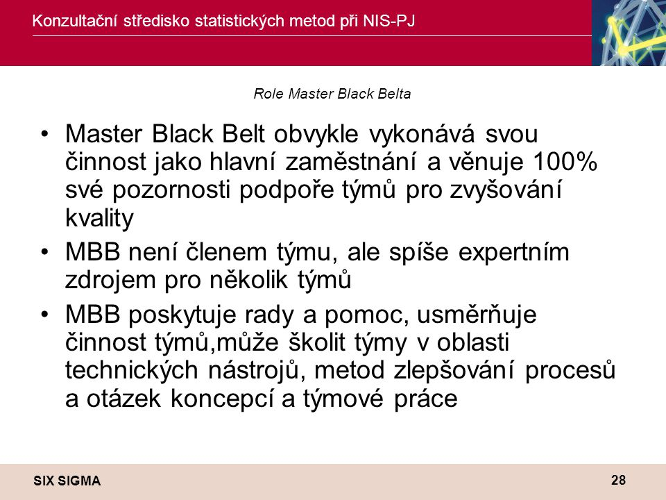 SIX SIGMA Konzultační středisko statistických metod při NIS-PJ 28 Role Master Black Belta •Master Black Belt obvykle vykonává svou činnost jako hlavní zaměstnání a věnuje 100% své pozornosti podpoře týmů pro zvyšování kvality •MBB není členem týmu, ale spíše expertním zdrojem pro několik týmů •MBB poskytuje rady a pomoc, usměrňuje činnost týmů,může školit týmy v oblasti technických nástrojů, metod zlepšování procesů a otázek koncepcí a týmové práce