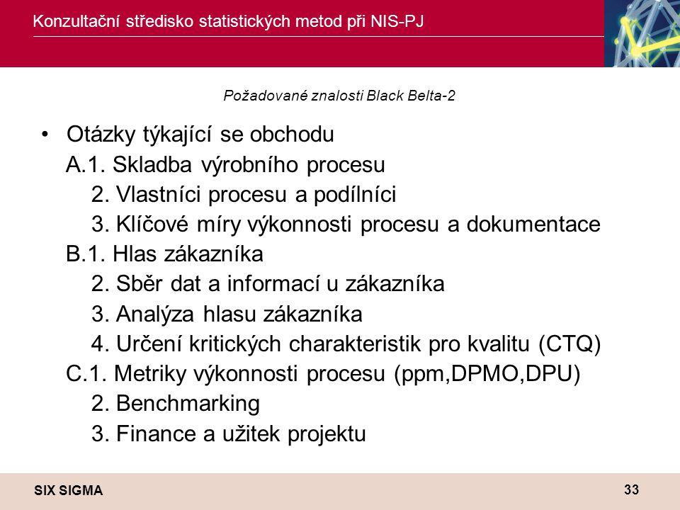 SIX SIGMA Konzultační středisko statistických metod při NIS-PJ 33 Požadované znalosti Black Belta-2 •Otázky týkající se obchodu A.1.