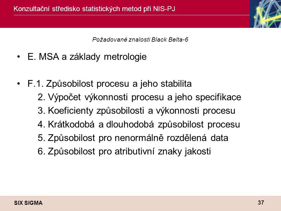 SIX SIGMA Konzultační středisko statistických metod při NIS-PJ 37 Požadované znalosti Black Belta-6 •E. MSA a základy metrologie •F.1. Způsobilost pro