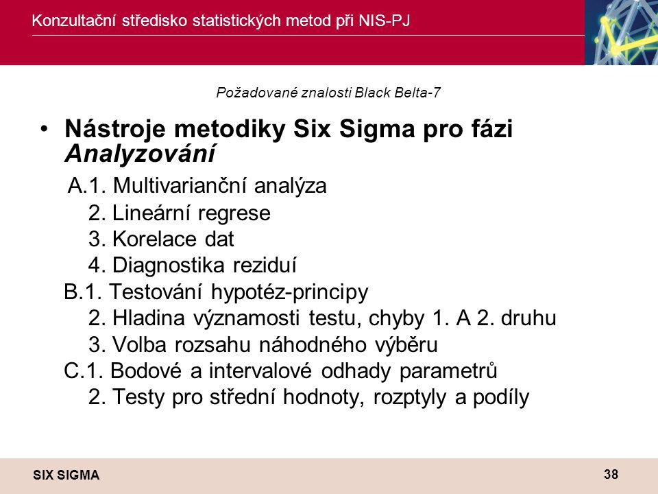 SIX SIGMA Konzultační středisko statistických metod při NIS-PJ 38 Požadované znalosti Black Belta-7 •Nástroje metodiky Six Sigma pro fázi Analyzování A.1.