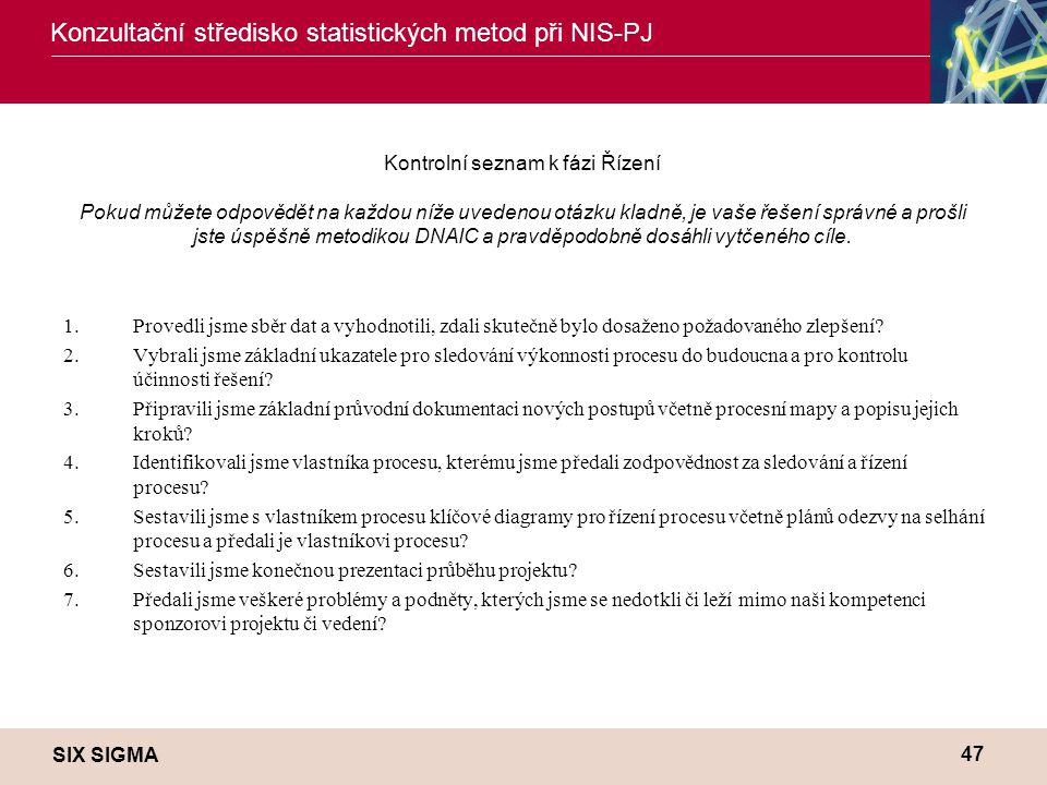 SIX SIGMA Konzultační středisko statistických metod při NIS-PJ 47 Kontrolní seznam k fázi Řízení Pokud můžete odpovědět na každou níže uvedenou otázku