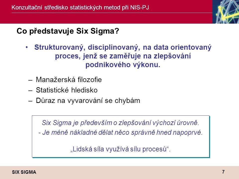 SIX SIGMA Konzultační středisko statistických metod při NIS-PJ 7 Co představuje Six Sigma? •Strukturovaný, disciplinovaný, na data orientovaný proces,