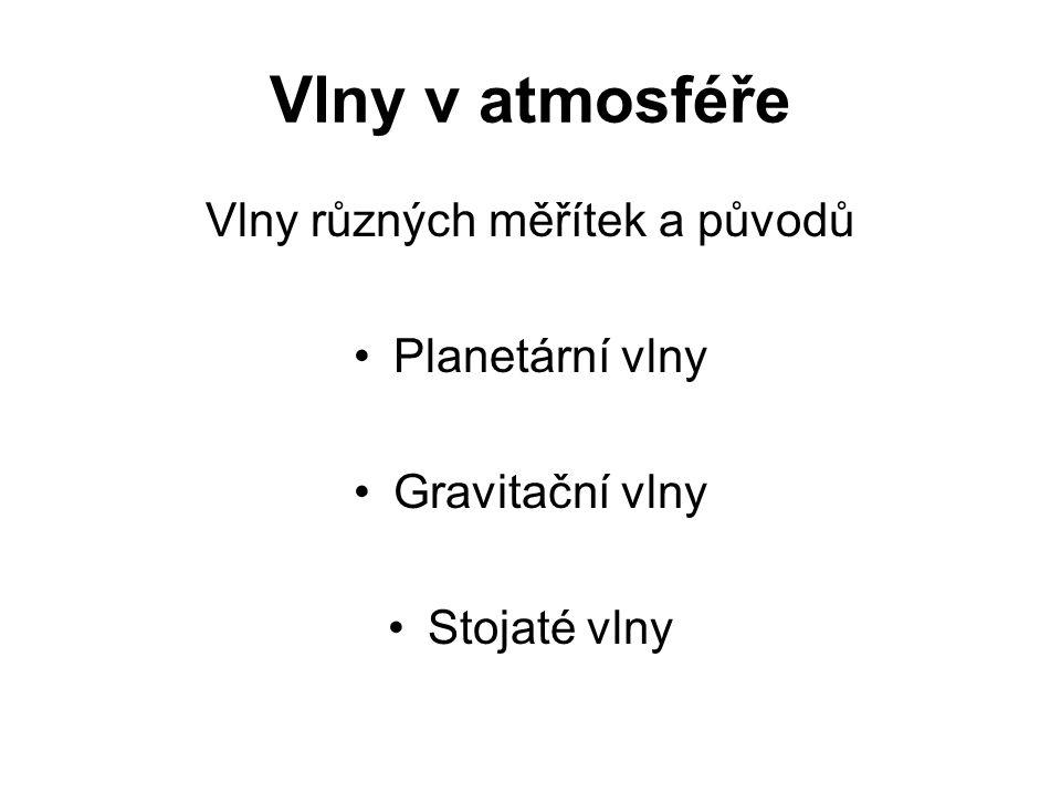 Vlny v atmosféře Vlny různých měřítek a původů •Planetární vlny •Gravitační vlny •Stojaté vlny