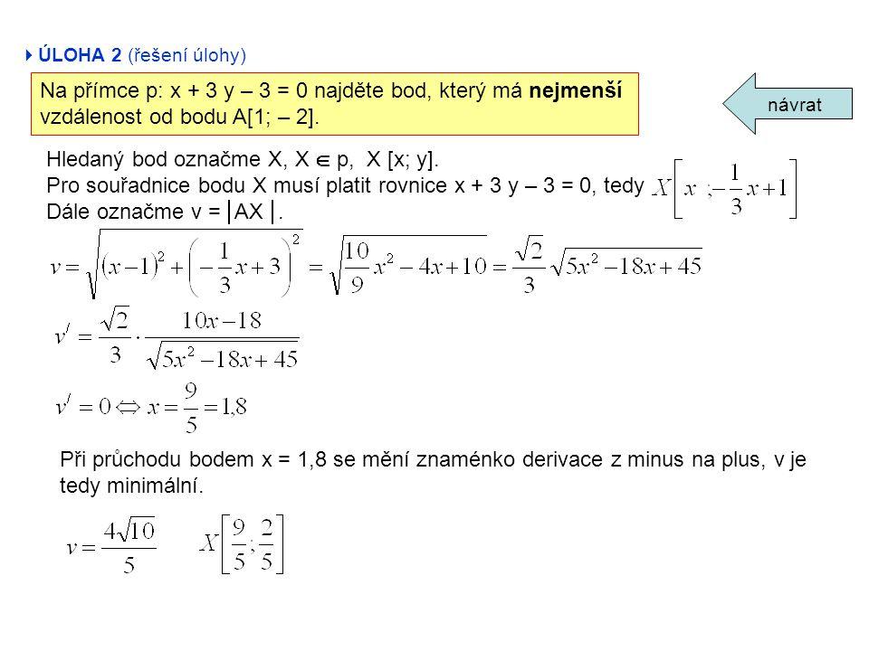  ÚLOHA 2 (řešení úlohy) návrat Na přímce p: x + 3 y – 3 = 0 najděte bod, který má nejmenší vzdálenost od bodu A[1; – 2]. Hledaný bod označme X, X  p