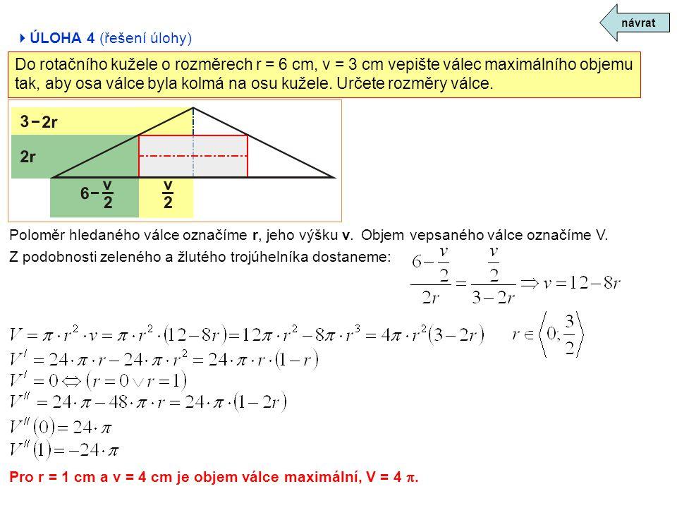  ÚLOHA 4 (řešení úlohy) návrat Do rotačního kužele o rozměrech r = 6 cm, v = 3 cm vepište válec maximálního objemu tak, aby osa válce byla kolmá na o