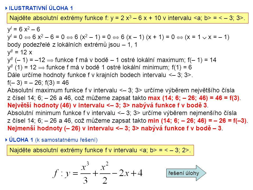 ILUSTRATIVNÍ ÚLOHA 1 Najděte absolutní extrémy funkce f: y = 2 x 3 – 6 x + 10 v intervalu =. y / = 6 x 2 – 6 y / = 0  6 x 2 – 6 = 0  6 (x 2 – 1) =