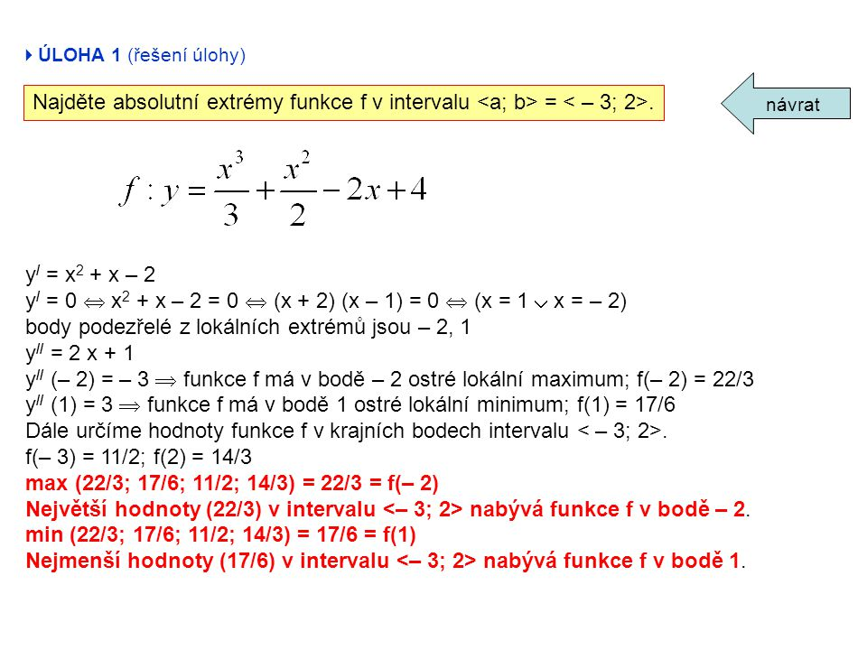 y / = x 2 + x – 2 y / = 0  x 2 + x – 2 = 0  (x + 2) (x – 1) = 0  (x = 1  x = – 2) body podezřelé z lokálních extrémů jsou – 2, 1 y // = 2 x + 1 y