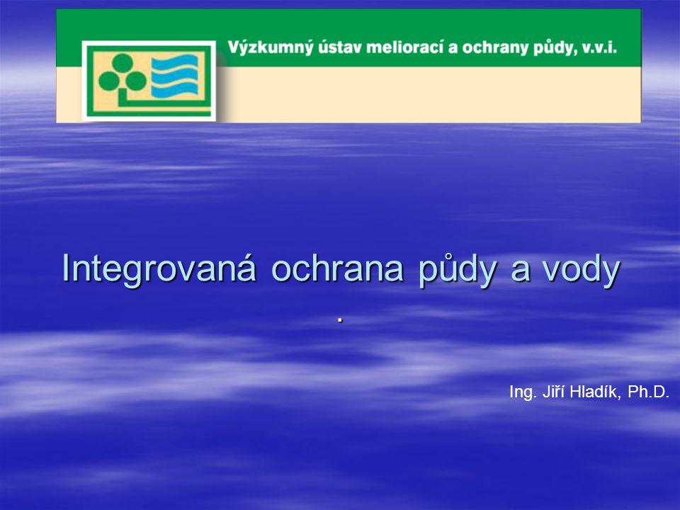 Integrovaná ochrana půdy a vody. Ing. Jiří Hladík, Ph.D.