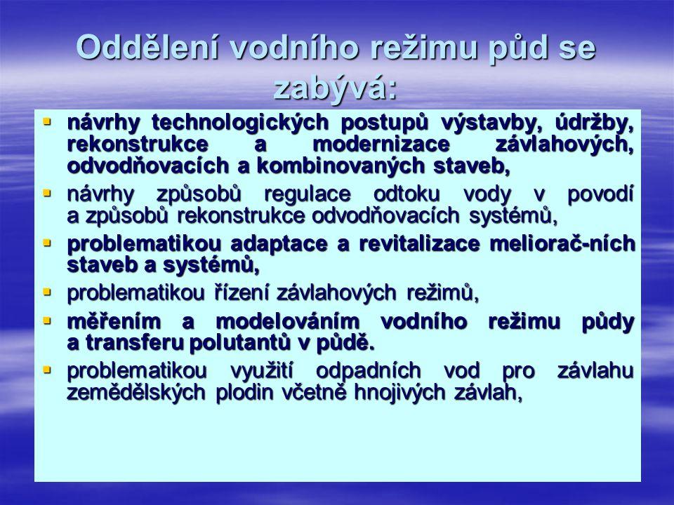 Oddělení vodního režimu půd se zabývá:  návrhy technologických postupů výstavby, údržby, rekonstrukce a modernizace závlahových, odvodňovacích a komb