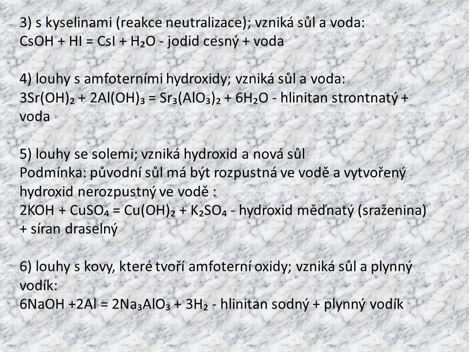 3) s kyselinami (reakce neutralizace); vzniká sůl a voda: CsOH + HI = CsI + H₂O - jodid cesný + voda 4) louhy s amfoterními hydroxidy; vzniká sůl a vo