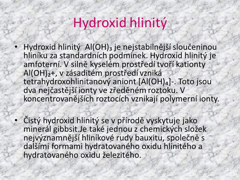 Hydroxid hlinitý • Hydroxid hlinitý Al(OH)₃ je nejstabilnější sloučeninou hliníku za standardních podmínek. Hydroxid hlinitý je amfoterní. V silně kys