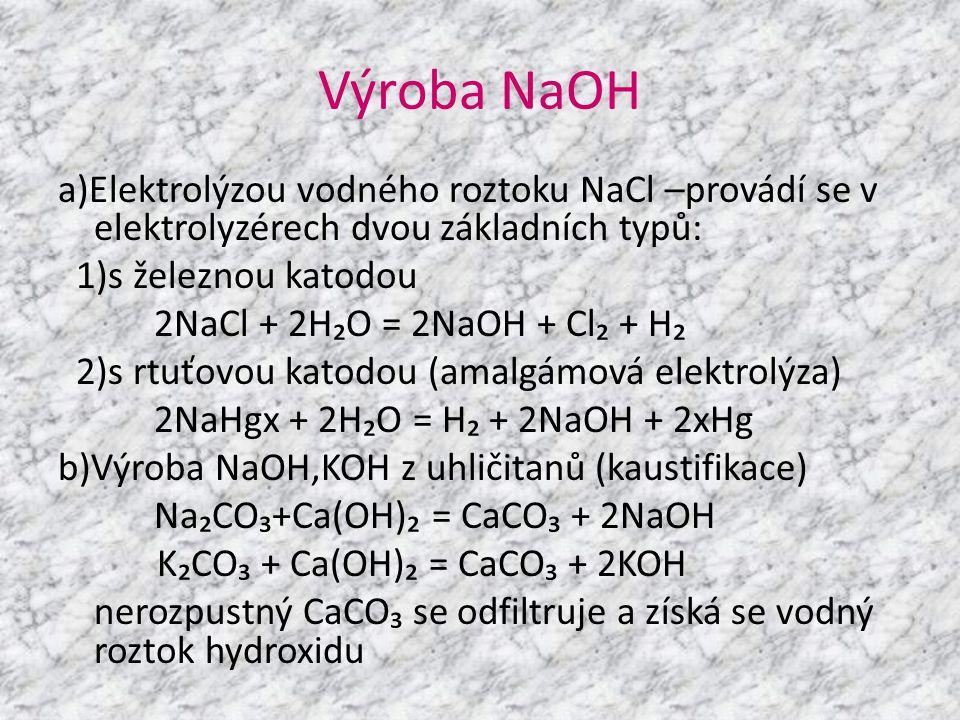 Výroba NaOH a)Elektrolýzou vodného roztoku NaCl –provádí se v elektrolyzérech dvou základních typů: 1)s železnou katodou 2NaCl + 2H₂O = 2NaOH + Cl₂ +