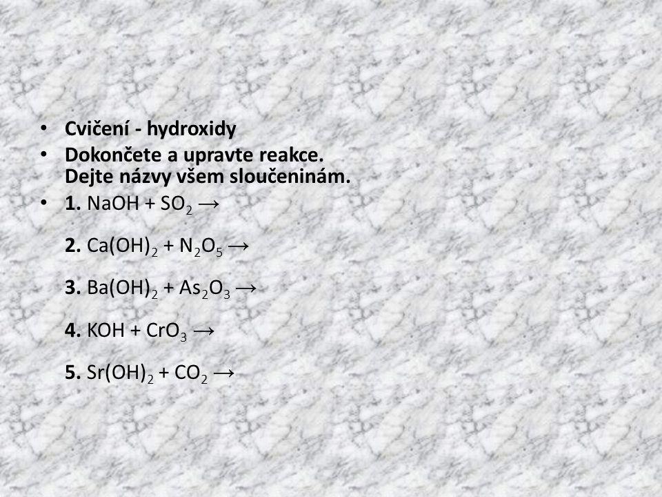 • Cvičení - hydroxidy • Dokončete a upravte reakce. Dejte názvy všem sloučeninám. • 1. NaOH + SO 2 → 2. Ca(OH) 2 + N 2 O 5 → 3. Ba(OH) 2 + As 2 O 3 →
